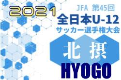 2021年度JFA第45回全日本U-12サッカー選手権大会兵庫県北摂予選 10/24一部結果! 10/31決勝T組み合わせ掲載 結果未判明分情報募集中です!