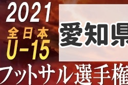 【延期】2021年度 第27回全日本U-15フットサル選手権 愛知県大会 大会要項掲載!9/5開幕!