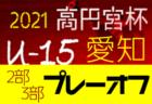 2021年度 高円宮杯 JFA第33回全日本U-15サッカー選手権  東海大会  大会要項掲載! 11/6~11/14開催