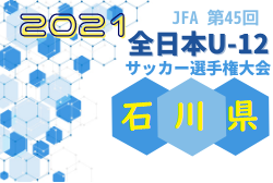2021年度 JFA第44回全日本U-12サッカー選手権大会 石川県大会 10/17結果速報!