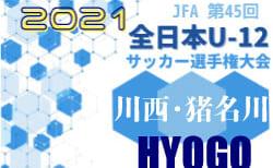 2021年度JFA第45回全日本U-12サッカー選手権大会兵庫県川西・猪名川予選 9/20結果速報! 決勝Tは9/23