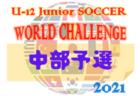 2021年度 U-12ジュニアサッカーワールドチャレンジ街クラブ予選  中部予選(富山開催)予選結果掲載! 9/26決勝T結果速報!