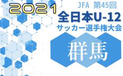 2021年度 JFA 第45回全日本U12サッカー選手権大会群馬県大会 1回戦初日一部結果掲載 次回10/30