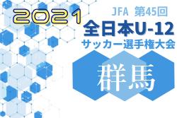 2021年度 JFA 第45回全日本U12サッカー選手権大会群馬県大会 10/23開幕予定!組合せ情報募集