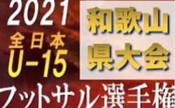 2021年度 JFA第27回全日本U-15フットサル選手権大会 和歌山県大会 優勝はアッズーロ和歌山フットサルクラブ!未判明分情報提供お待ちしています