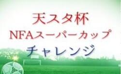 2021年度 天スタ杯・NFAスーパーカップチャレンジ 9/23,25全結果!10/2〜決勝トーナメント組み合わせ掲載