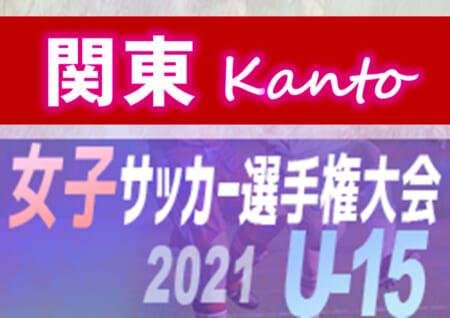 2021年度 JFA全日本女子U-15サッカー選手権 関東予選 出場全24チーム決定!! 都県予選情報をまとめました!11/3~13に千葉県にて開催!組合せ情報をお待ちしています!