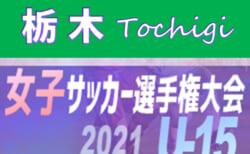 2021年度 栃木県女子ユース(U-15)サッカー選手権 9/12結果&9/25準決勝組合せ判明分掲載!組合せや結果、日程情報をお待ちしています!