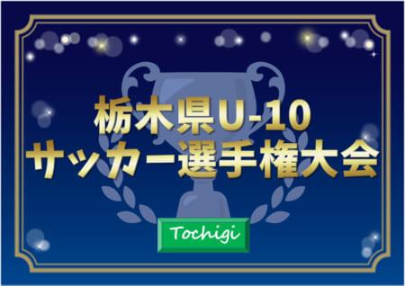 2021年度 栃木県U-10サッカー選手権大会 97チーム出場!10/16一次リーグ結果速報!情報をお待ちしています!