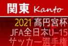 2021年度 高円宮杯JFA全日本U-15サッカー選手権 関東大会 山梨代表順位、関東リーグ出場全チーム決定!残すは千葉・茨城代表!都県予選情報をまとめました!10/31組合せ抽選、11/6~14開催!