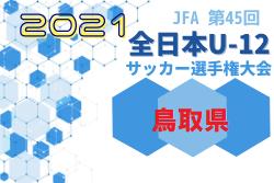 2021年度JFA第45回全日本U-12サッカー選手権大会鳥取県大会 10/23結果更新!準々決勝は10/30
