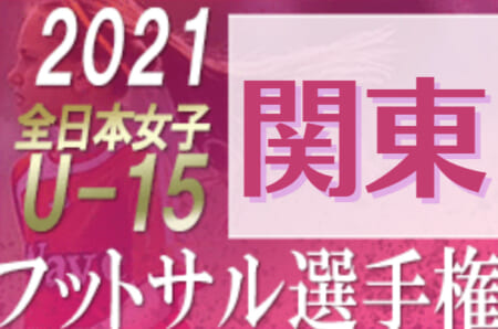 2021年度 JFA 第12回全日本U-15女子フットサル選手権大会 関東大会 11/20開幕! 群馬・東京 代表決定!!10/23千葉、10/24神奈川、10/30茨城開催! 都県情報まとめました!