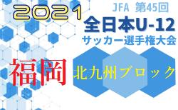 2021年度 JFA第45回全日本U-12サッカー選手権大会 北九州ブロック大会 10/16.17 結果速報中!情報お待ちしています!