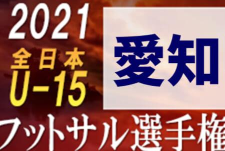 速報!2021年度 第27回全日本U-15フットサル選手権 愛知県大会 決勝ラウンド 1,2回戦 10/16結果掲載!準決勝・決勝は10/31開催