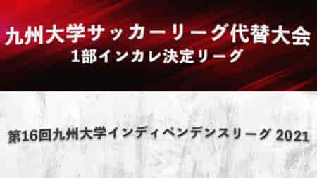 【10/24,30,31 LIVE配信します】九州大学サッカーリーグ代替大会1部インカレ決定リーグ/第16回九州大学インディペンデンスリーグ 2021