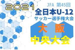 2021年度 U-12リーグ第45回全日本少年サッカー大会 南河内地区代表2チーム決定!