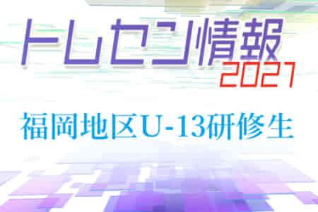 【メンバー】2021年度 JFAトレセン福岡 / 福岡地区U-13研修生 選考結果発表のお知らせ!