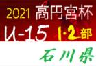 速報!高円宮杯JFAU-15サッカーリーグ2021 第14回石川県リーグ 1部優勝はエスポワール白山!  10/23,24結果掲載!2部次回10/30
