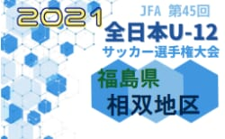 2021年度 JFA第45回全日本U-12サッカー選手権 福島県大会1次ラウンド(相双地区)結果速報!10/23
