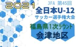 2021年度 JFA第45回全日本U-12サッカー選手権 福島県大会 1次ラウンド(会津地区) 10/24結果更新!準決勝、決勝は10/30,31