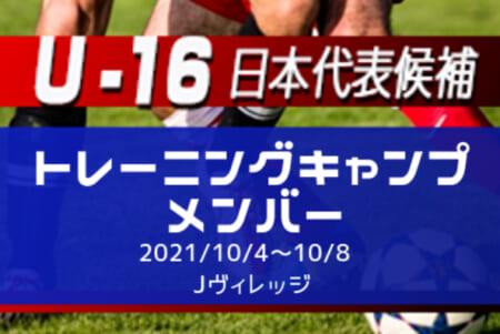 メンバー変更あり【U-16日本代表候補】トレーニングキャンプメンバー 発表!10/4~10/8@Jヴィレッジ